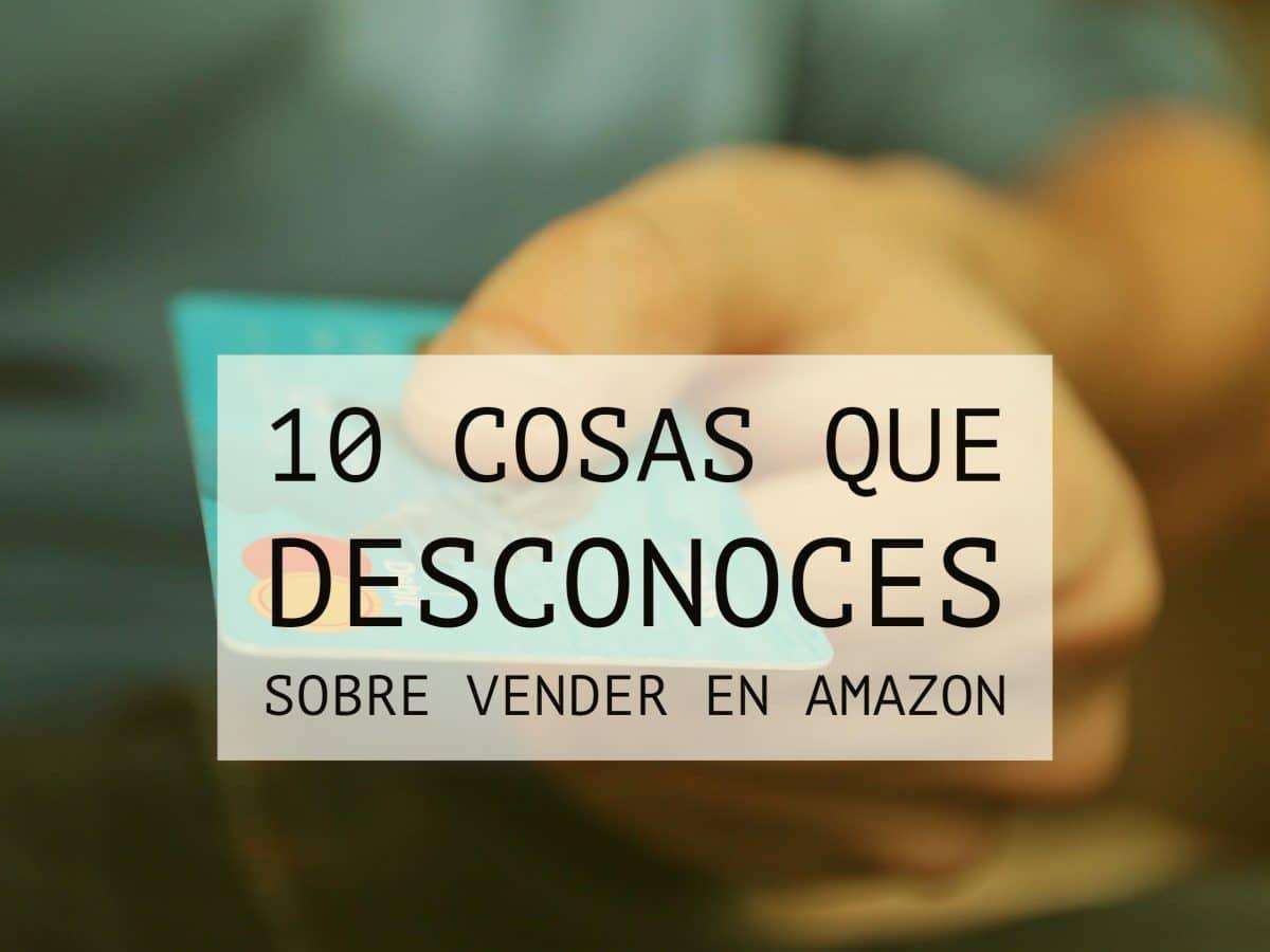 10 cosas que no sabías sobre vender en Amazon